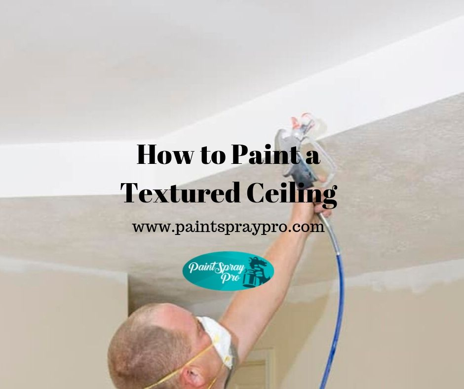 How To Paint A Textured Ceiling Tips For Pro Results In