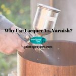 Why Use Lacquer Vs Varnish?